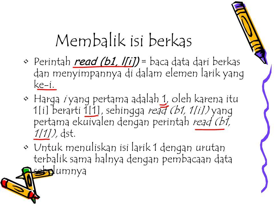 Membalik isi berkas Perintah read (b1, l[i]) = baca data dari berkas dan menyimpannya di dalam elemen larik yang ke-i.